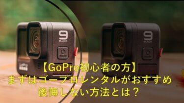 【GoPro初心者の方】まずはゴープロレンタルがおすすめ・後悔しない方法とは?