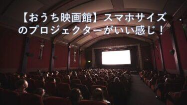【おうち映画館】スマホサイズのプロジェクターがいい感じ!